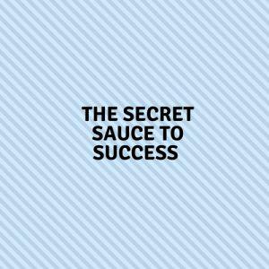 The Secret Sauce To Success
